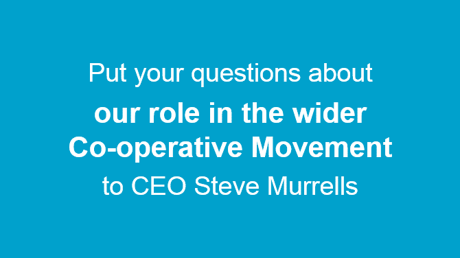 Graphic showing text: Put your questions about our role in the wider Co-operative Movement to CEO Steve Murrells